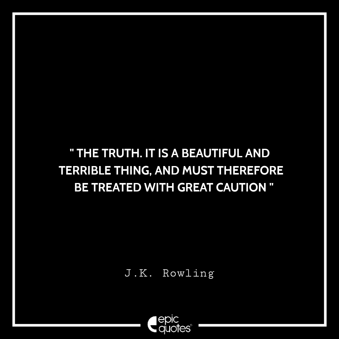 The truth. It is a beautiful and terrible thing, and must, therefore, be treated with great caution. -JK Rowling
