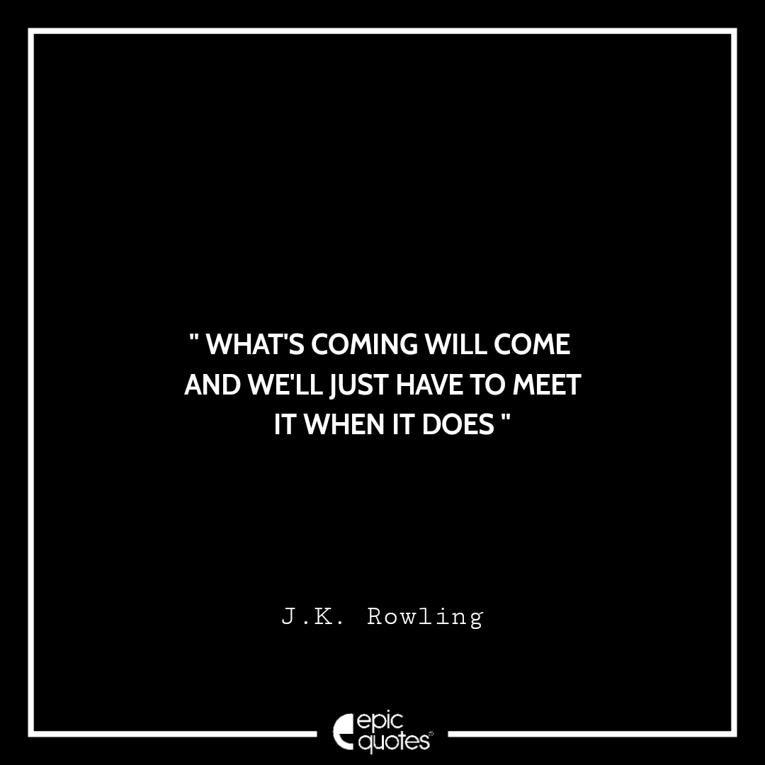 What's coming will come and we'll just have to meet it when it does. -JK Rowling