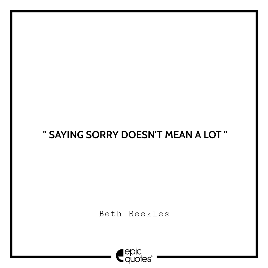 Saying sorry doesn't mean a lot. -Beth Reekles