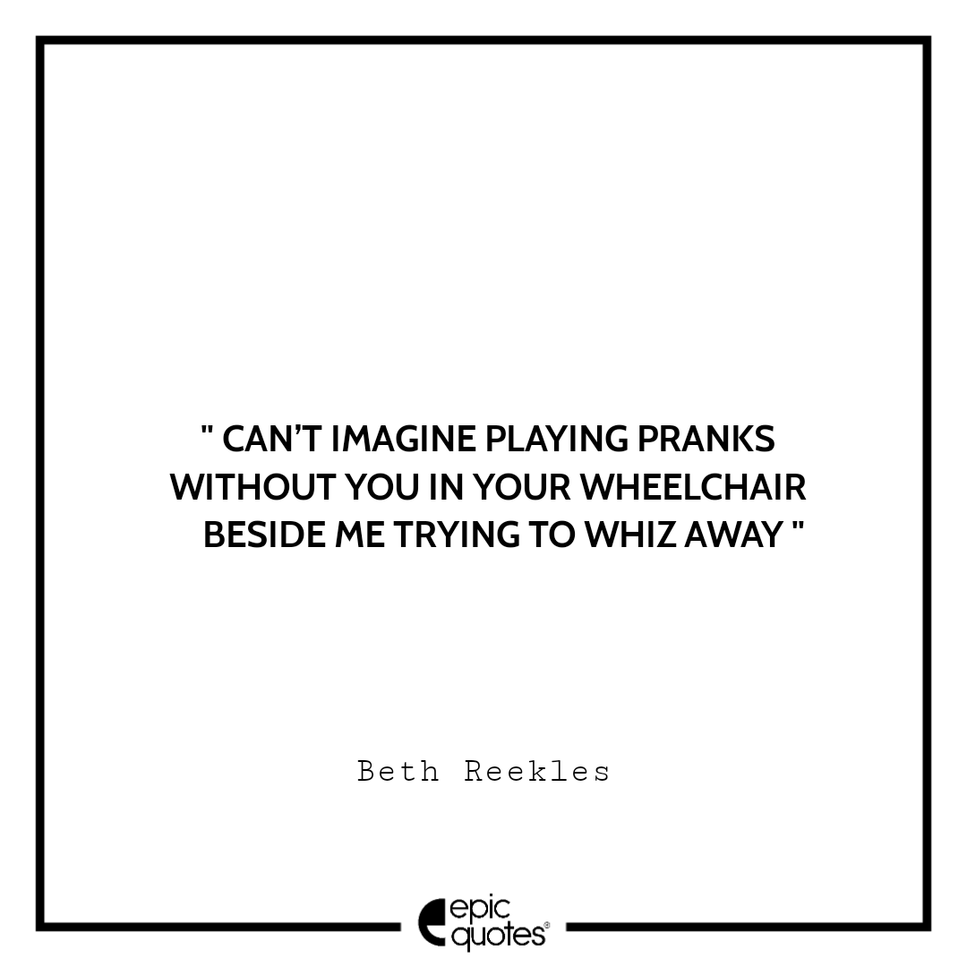 Can't imagine playing pranks without you in your wheelchair beside me trying to whiz away. -Beth Reekles