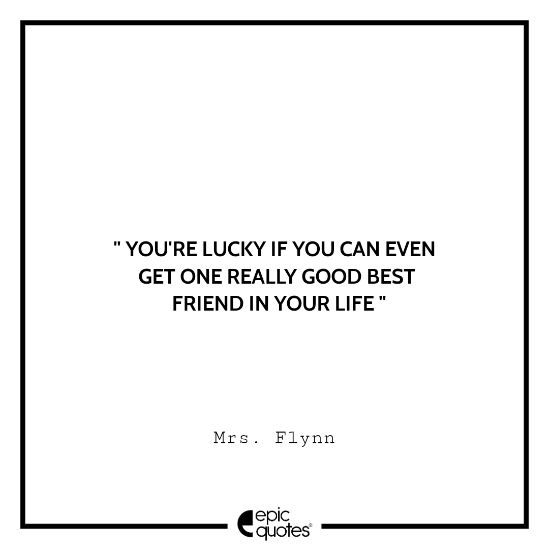 You're lucky if you can even get one really good best friend in your life. -Mrs. Flynn