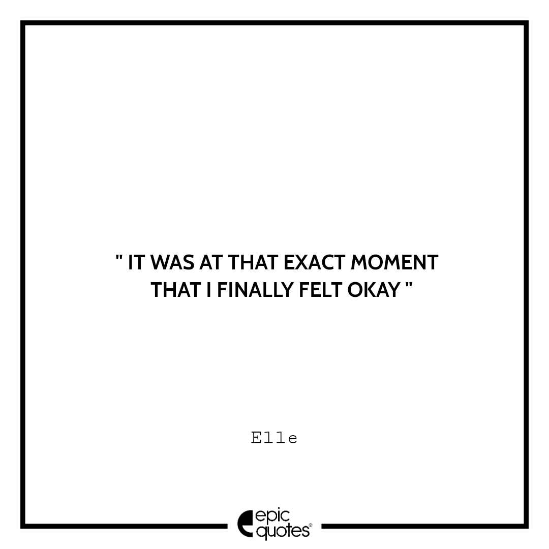 It was at that exact moment that I finally felt okay. -Elle