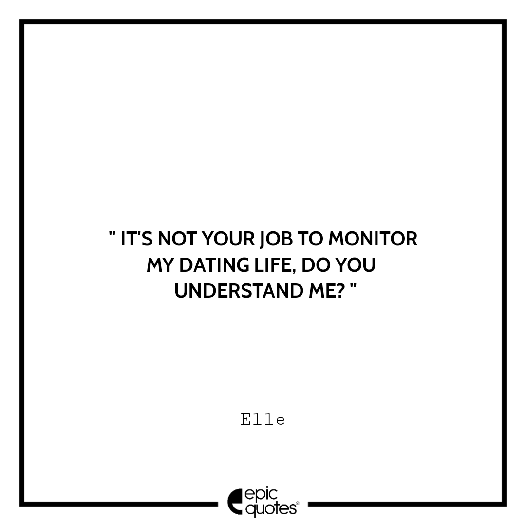 It's not your job to monitor my dating life. Do you understand me? -Elle
