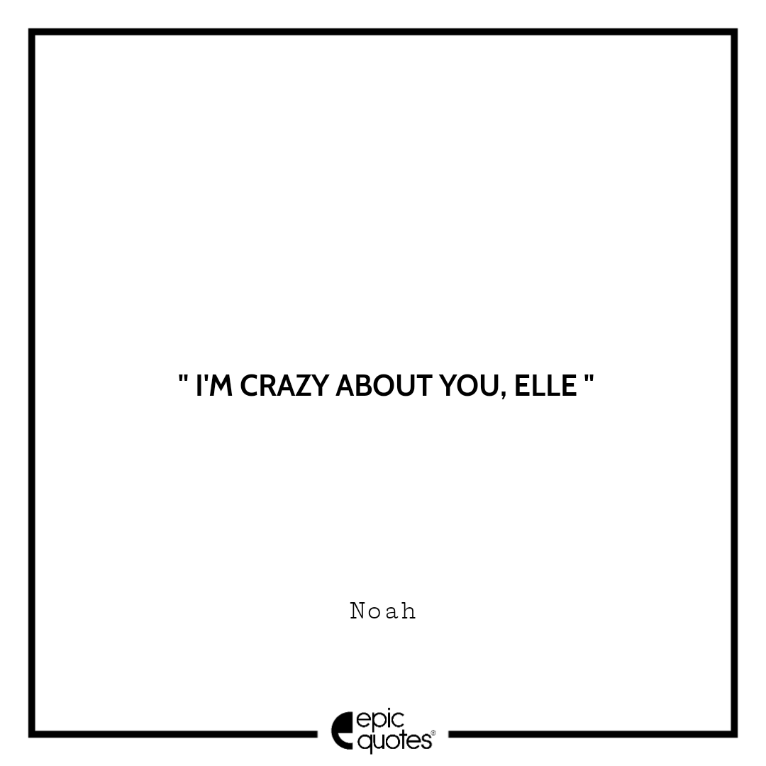 I'm crazy about you, Elle. -Noah