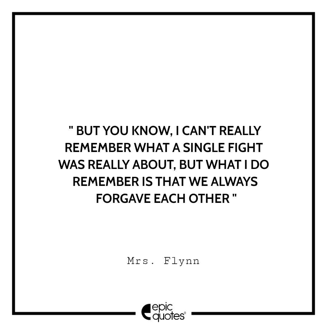 But you know, I can't really remember what a single fight was really about. But what I do remember is that we always forgave each other. -Mrs. Flynn