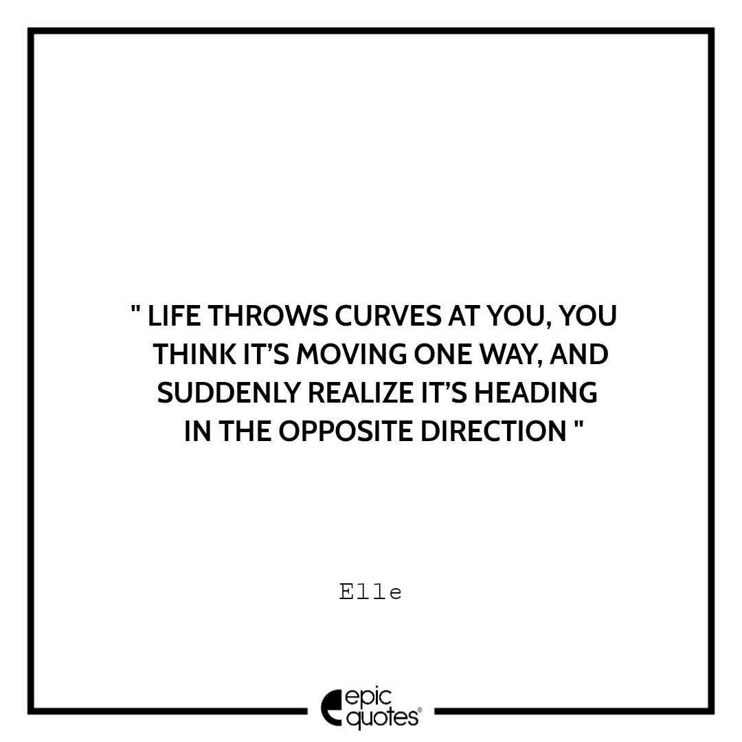 Life throws curves at you, you think it's moving one way, and suddenly realize it's heading in the opposite direction. -Elle