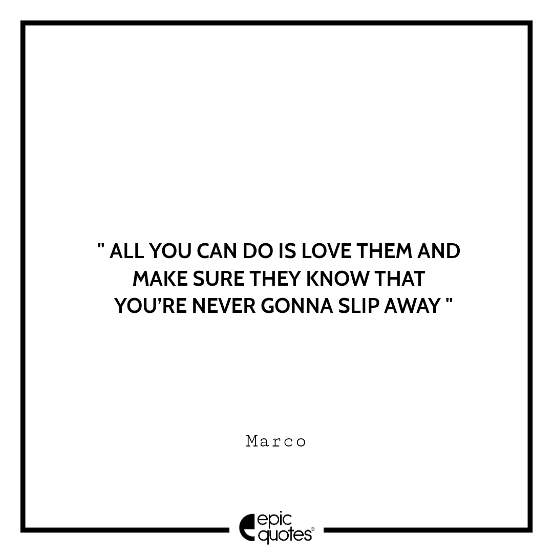 All you can do is love them and make sure they know that you're never gonna slip away. -Marco