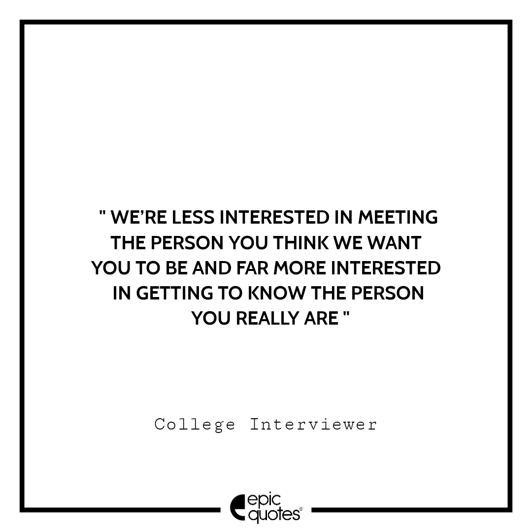 We're less interested in meeting the person you think we want you to be and far more interested in getting to know the person you really are. -College Interviewer