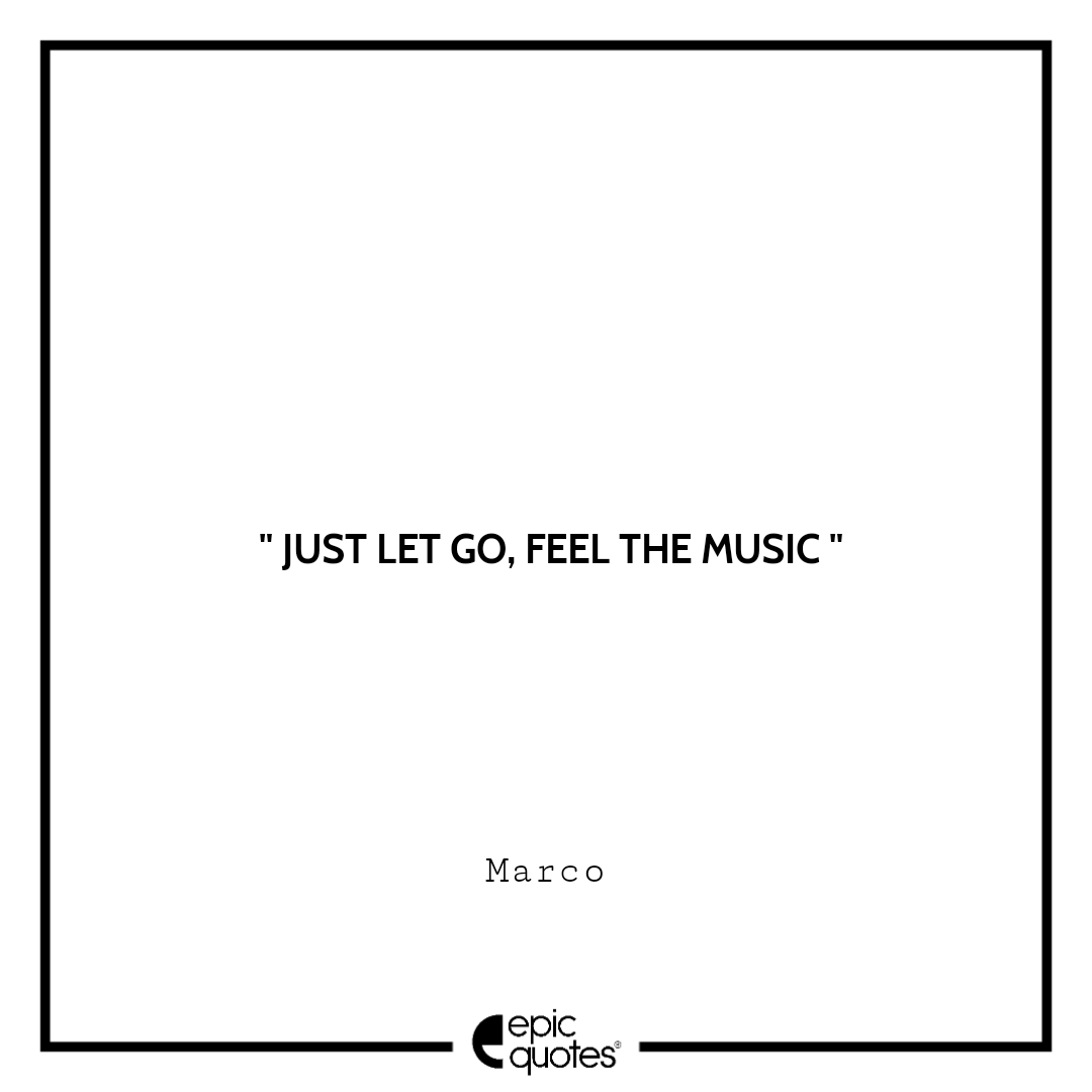 Just let go, feel the music. -Marco