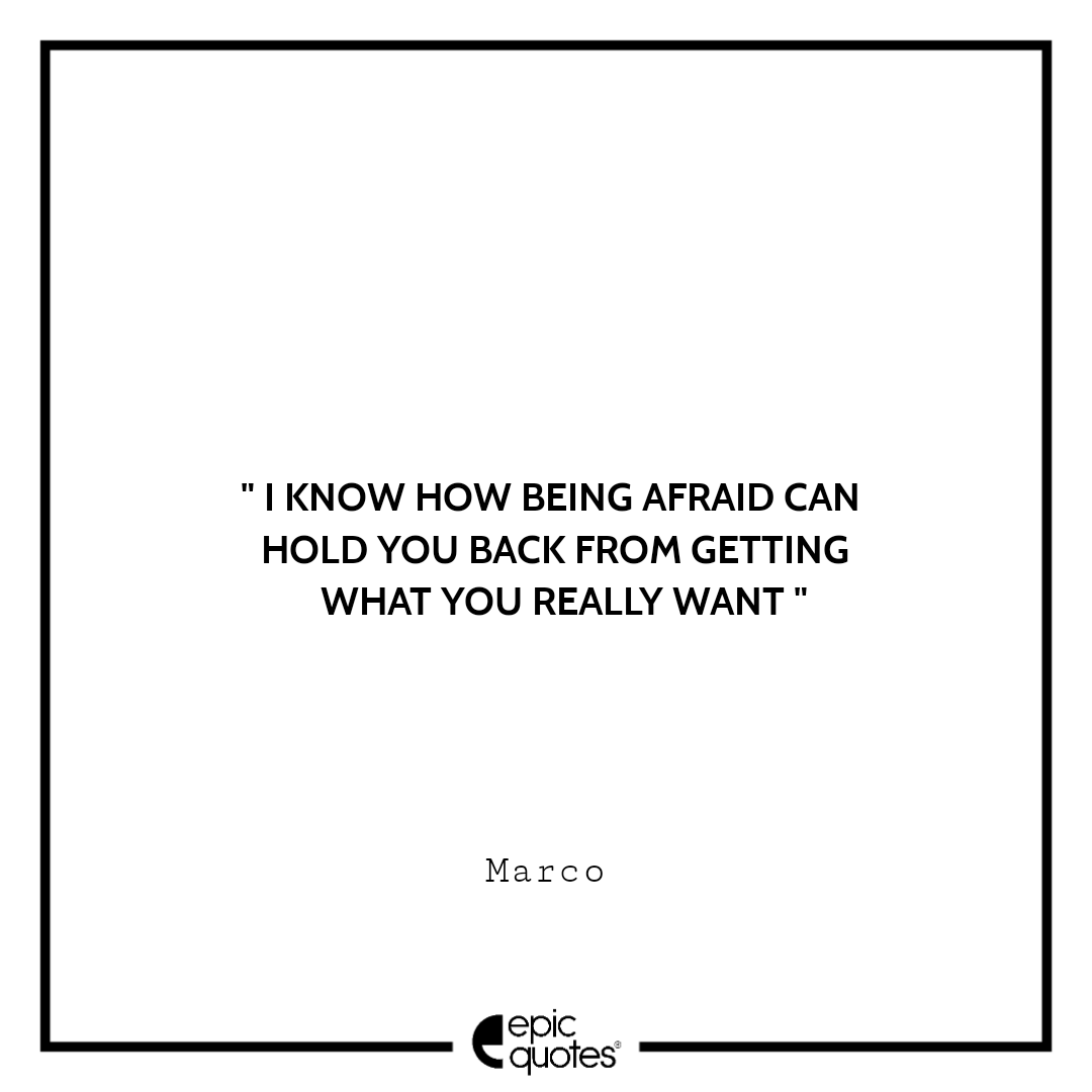 I know how being afraid can hold you back from getting what you really want. -Marco