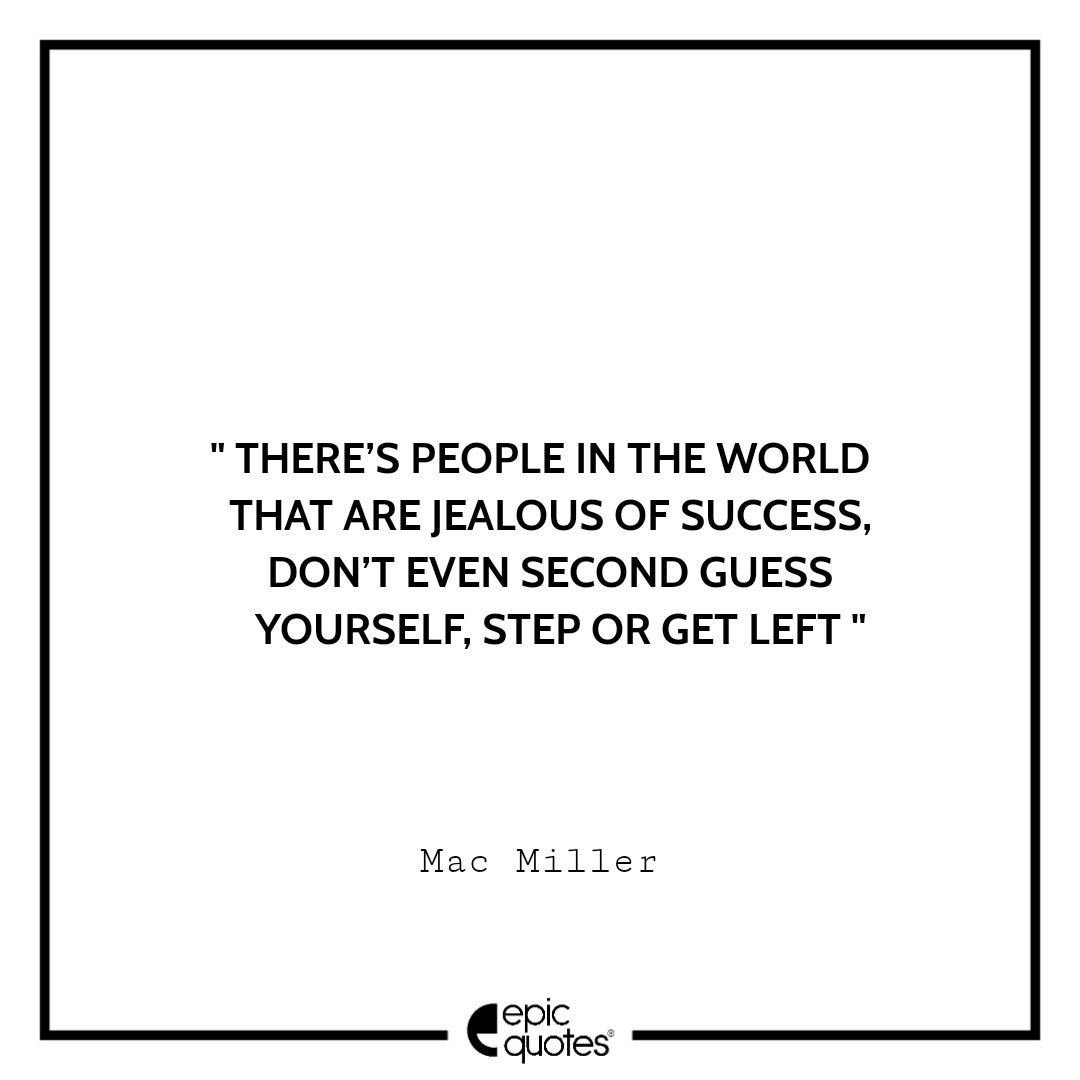 There's people in the world that are jealous of success, don't even second guess yourself, step or get left. – Mac Miller
