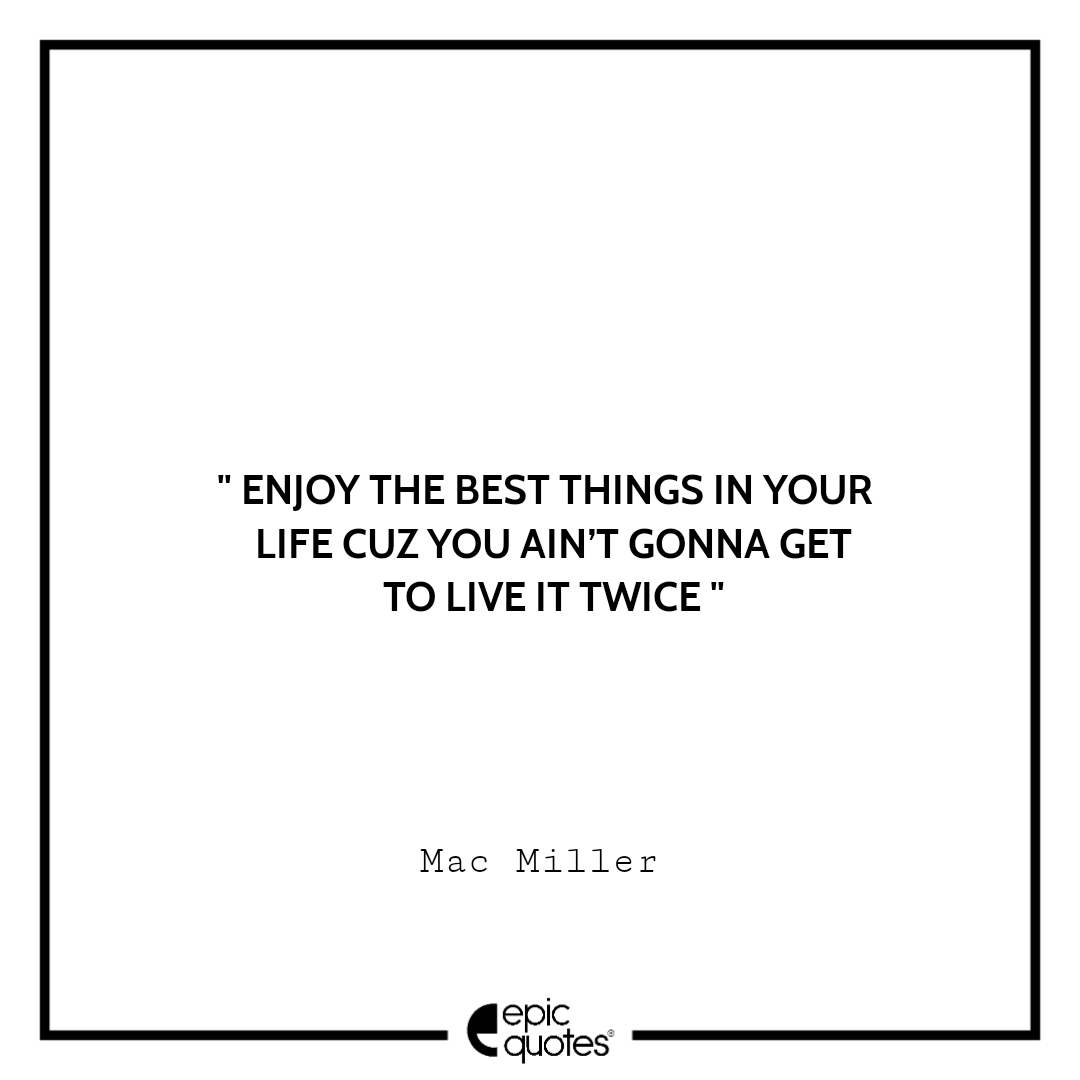 Enjoy the best things in your life cuz you ain't gonna get to live it twice. – Mac Miller