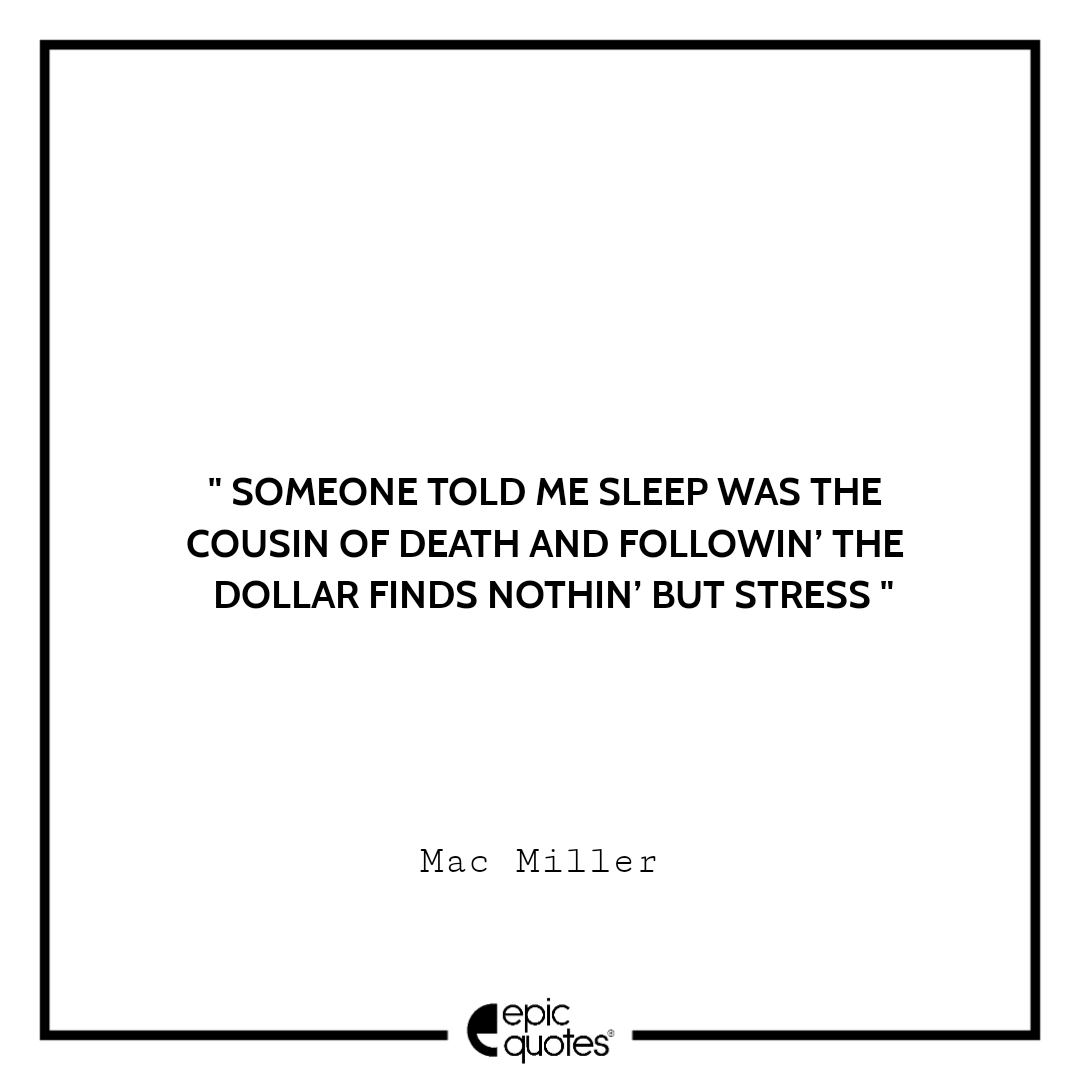 Someone told me sleep was the cousin of death and followin' the dollar finds nothin' but stress.– Mac Miller