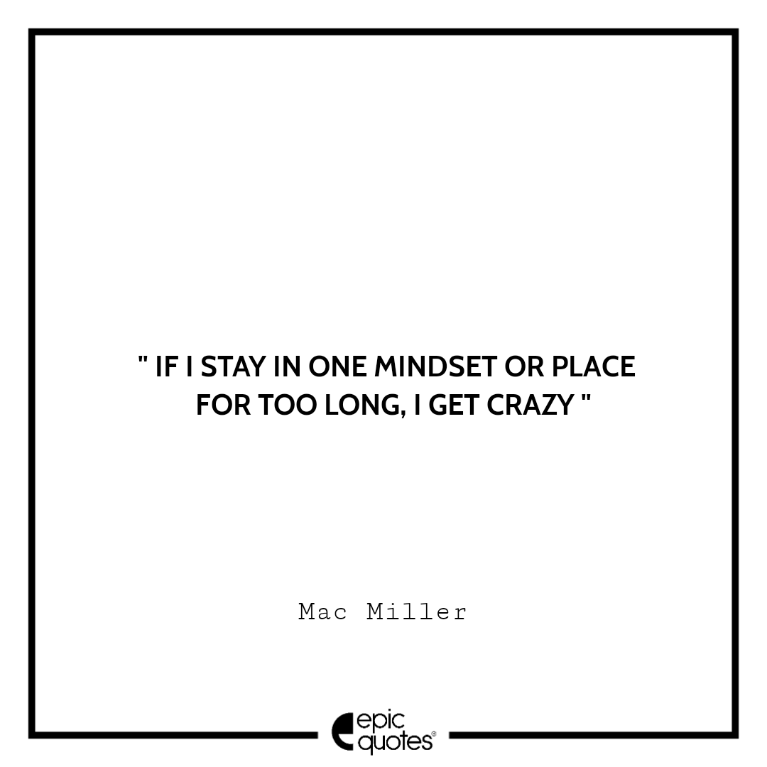 If I stay in one mindset or place for too long, I get crazy. – Mac Miller