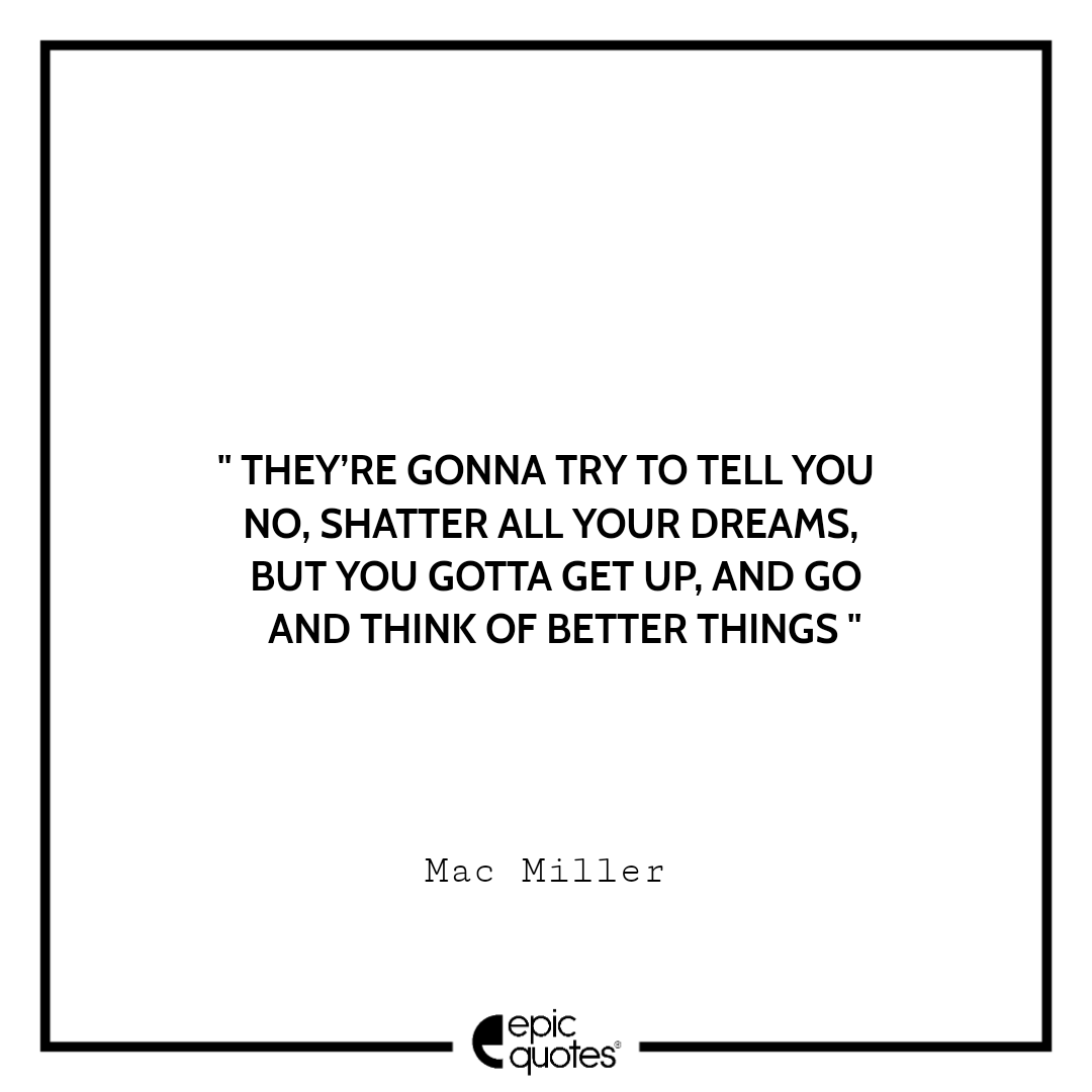 They're gonna try to tell you no, shatter all your dreams, but you gotta get up, and go and think of better things. – Mac Miller