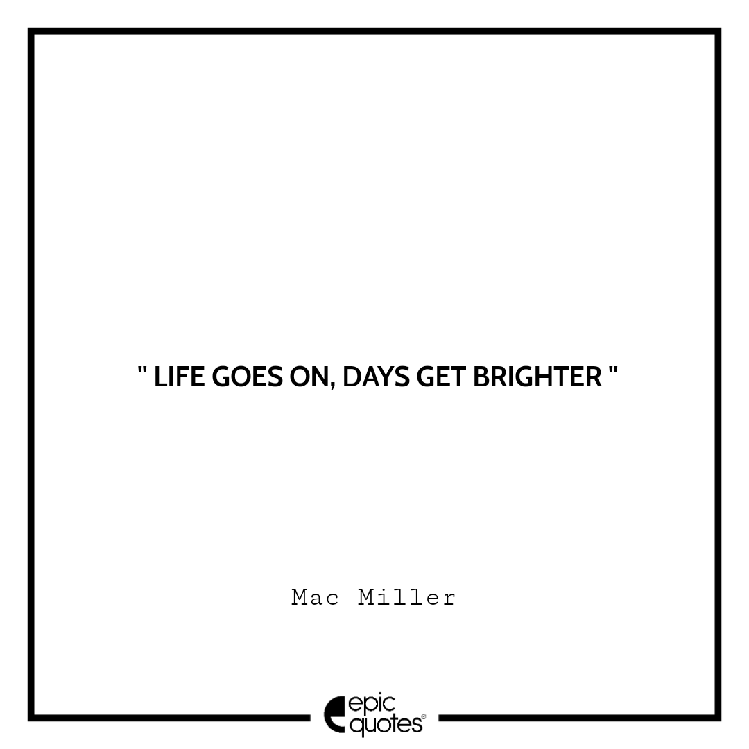 Life goes on, days get brighter. – Mac Miller