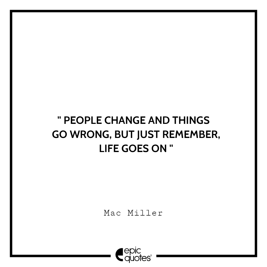 People change and things go wrong, but just remember, life goes on. – Mac Miller
