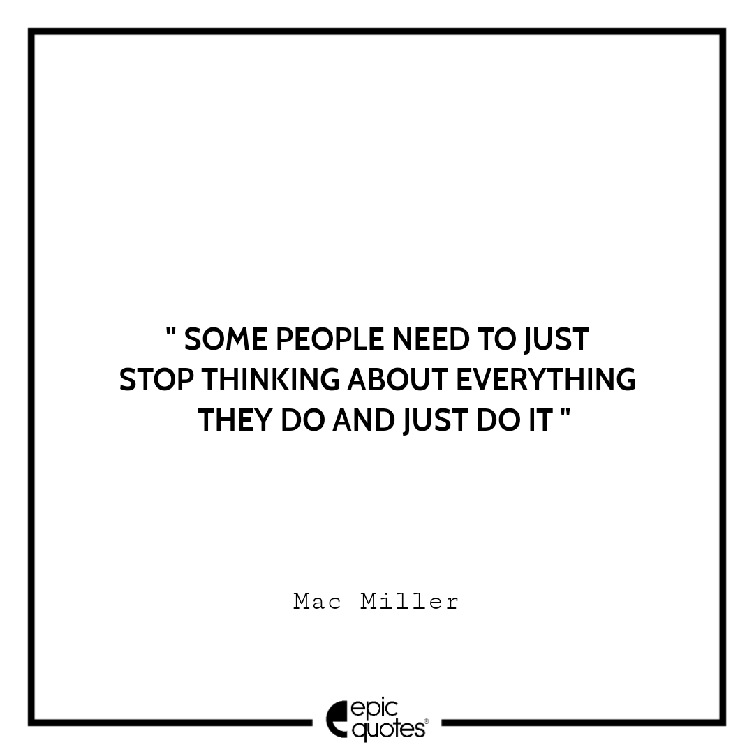 Some people need to just stop thinking about everything they do and just do it.– Mac Miller