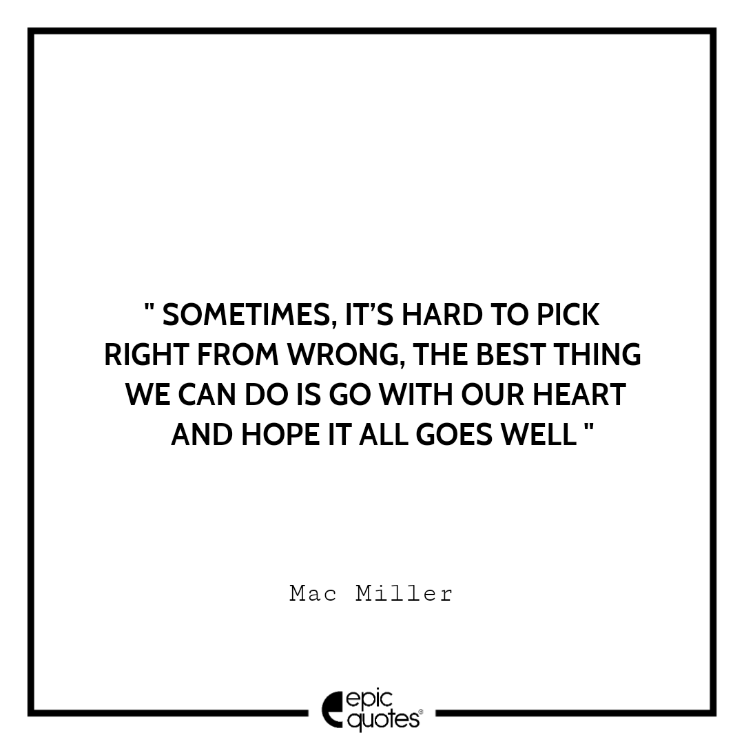 Sometimes, it's hard to pick right from wrong, the best thing we can do is go with our heart and hope it all goes well. – Mac Miller