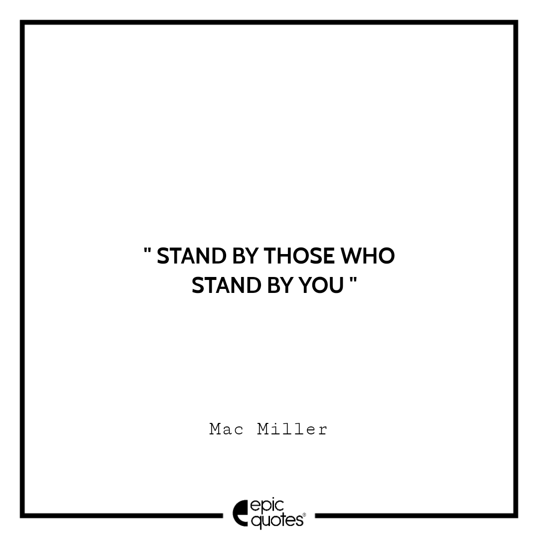 Stand by those who stand by you. – Mac Miller