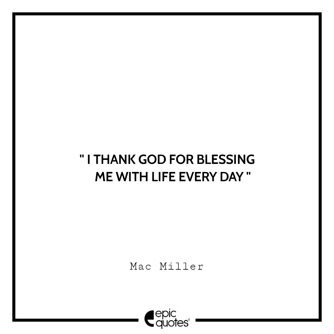I thank god for blessing me with life every day. – Mac Miller