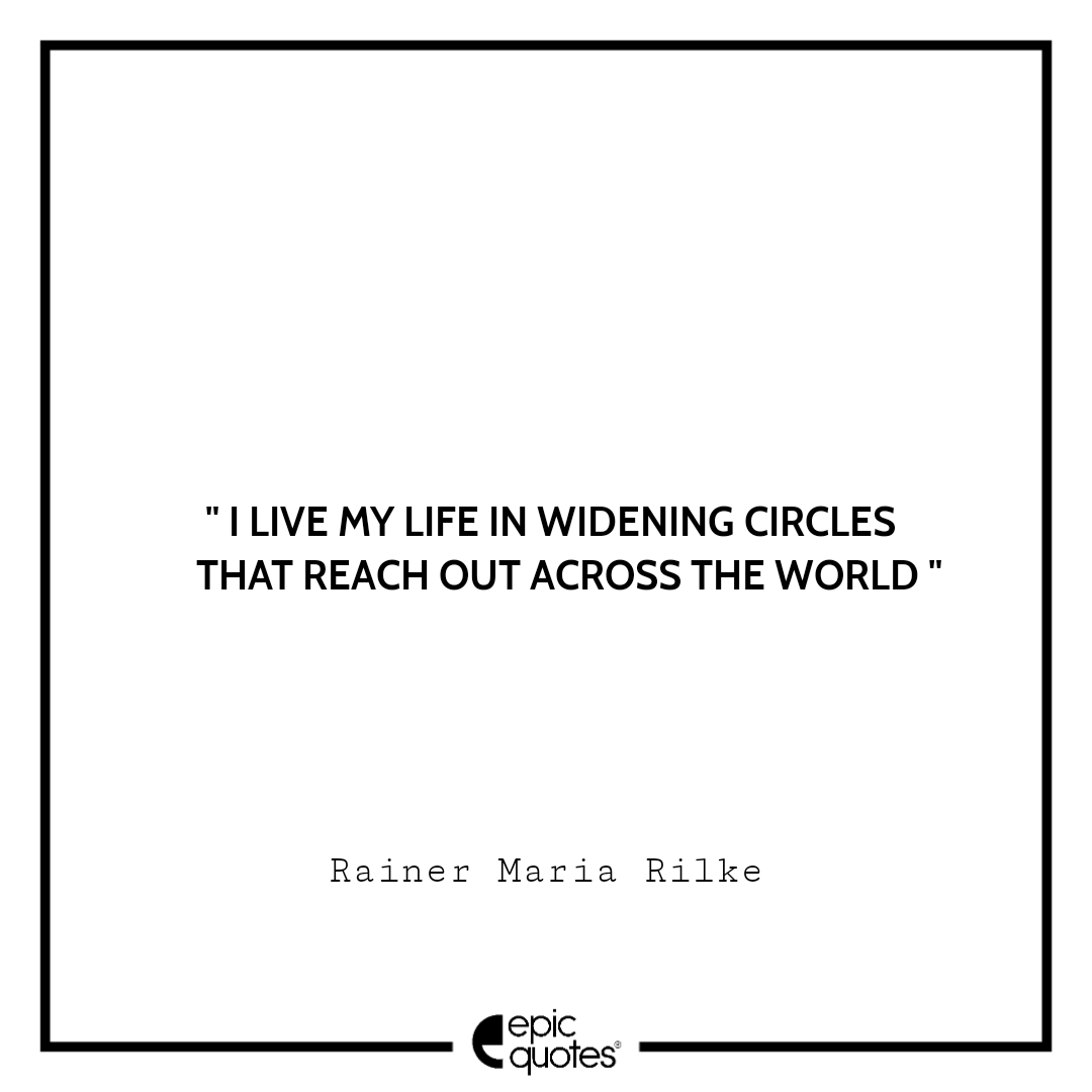 I live my life in widening circles that reach out across the world. Rainer Maria Rilke