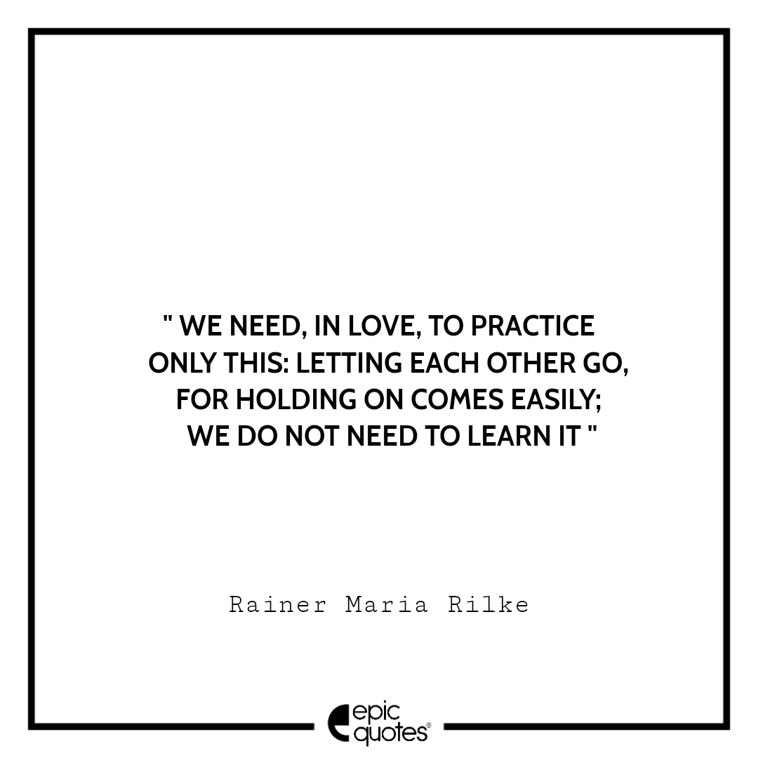 We need, in love, to practice only this: letting each other go, for holding on comes easily; we do not need to learn it. -Rainer Maria Rilke