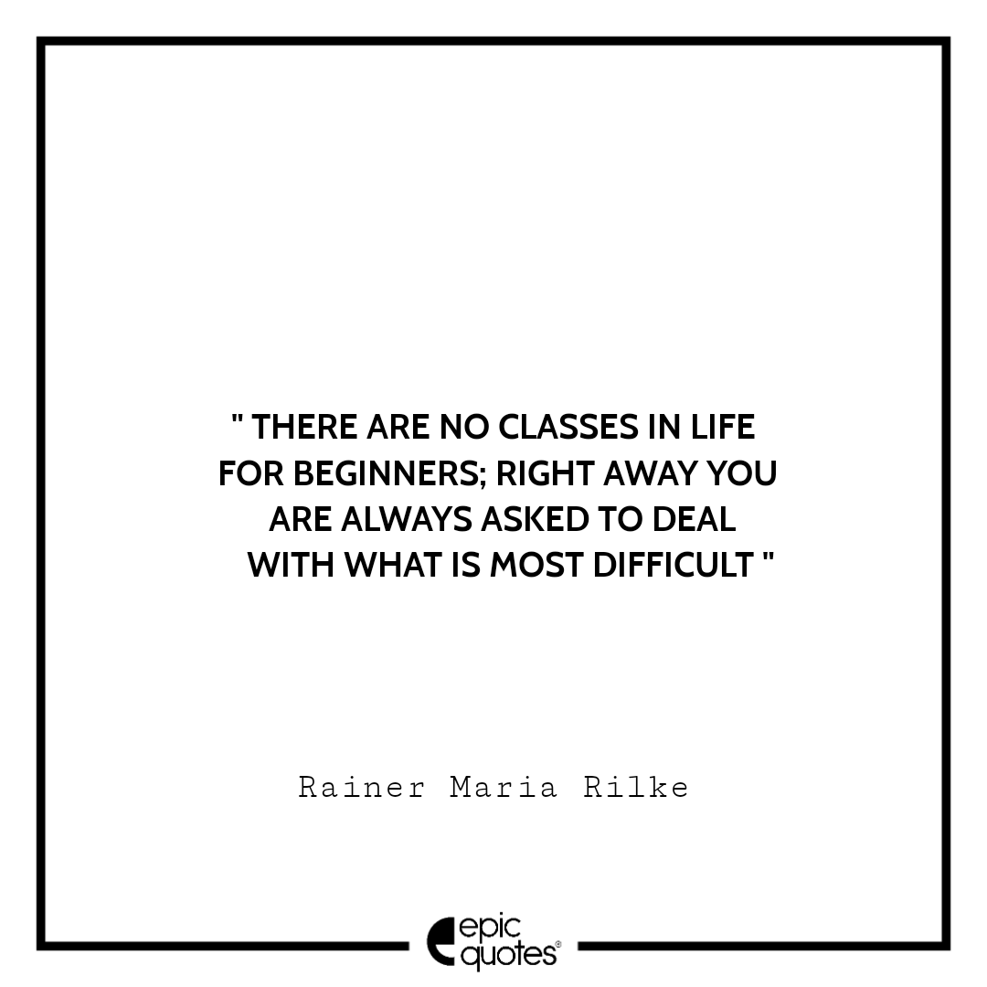 There are no classes in life for beginners; right away you are always asked to deal with what is most difficult.  -Rainer Maria Rilke