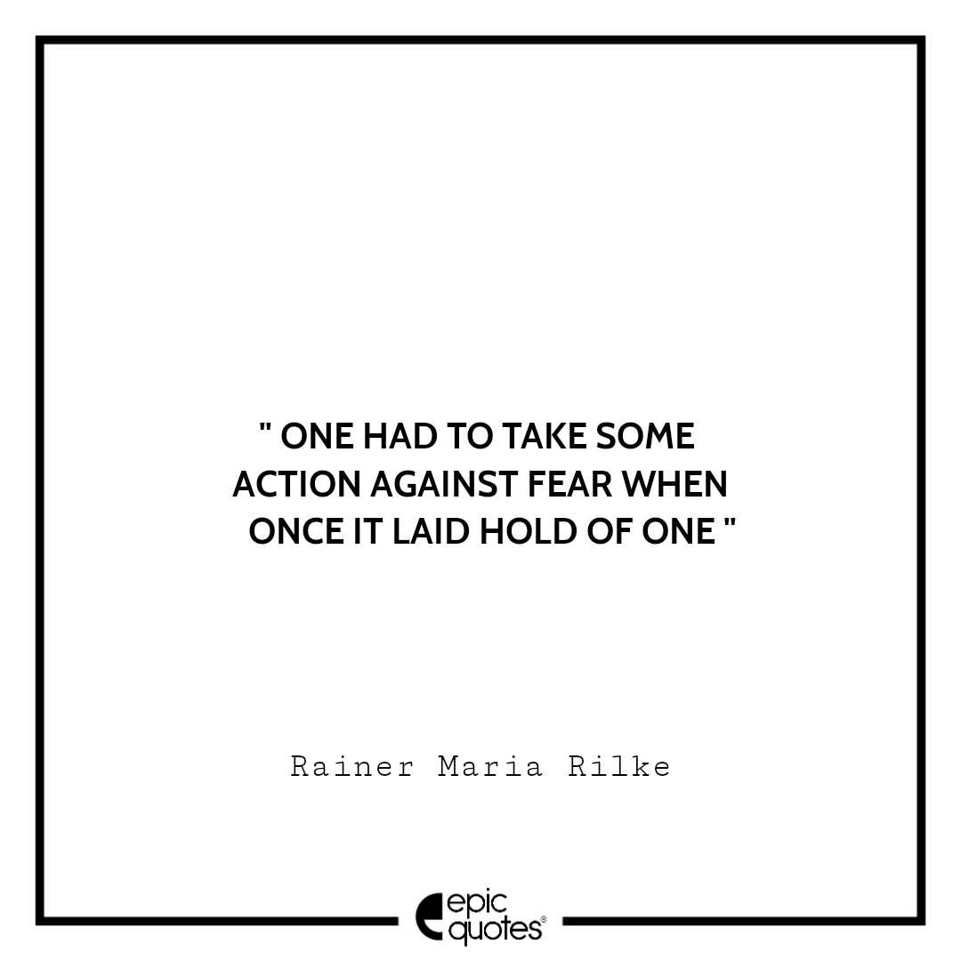 One had to take some action against fear when once it laid hold of one.  -Rainer Maria Rilke