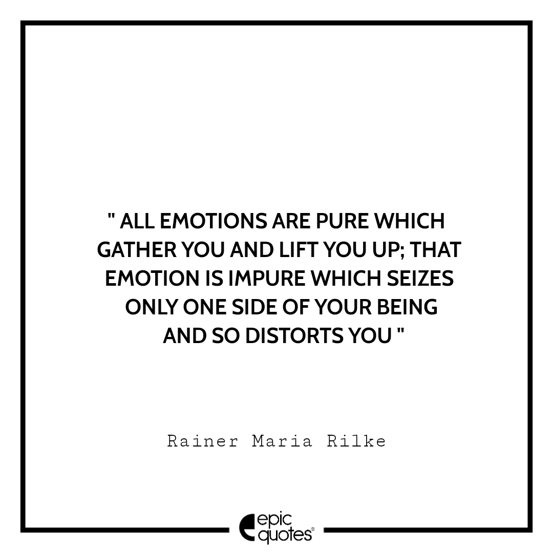All emotions are pure which gather you and lift you up; that emotion is impure which seizes only one side of your being and so distorts you.  -Rainer Maria Rilke