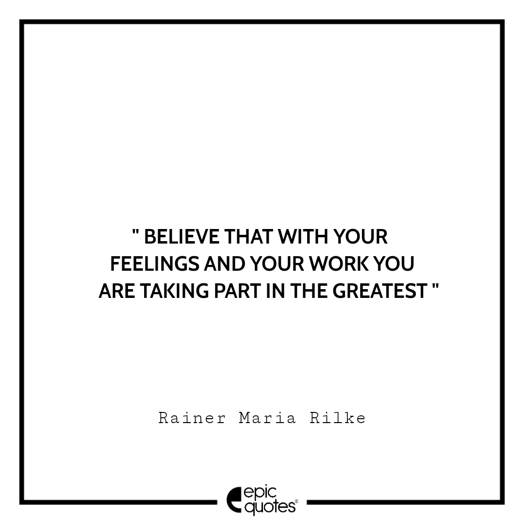 Believe that with your feelings and your work you are taking part in the greatest.  -Rainer Maria Rilke
