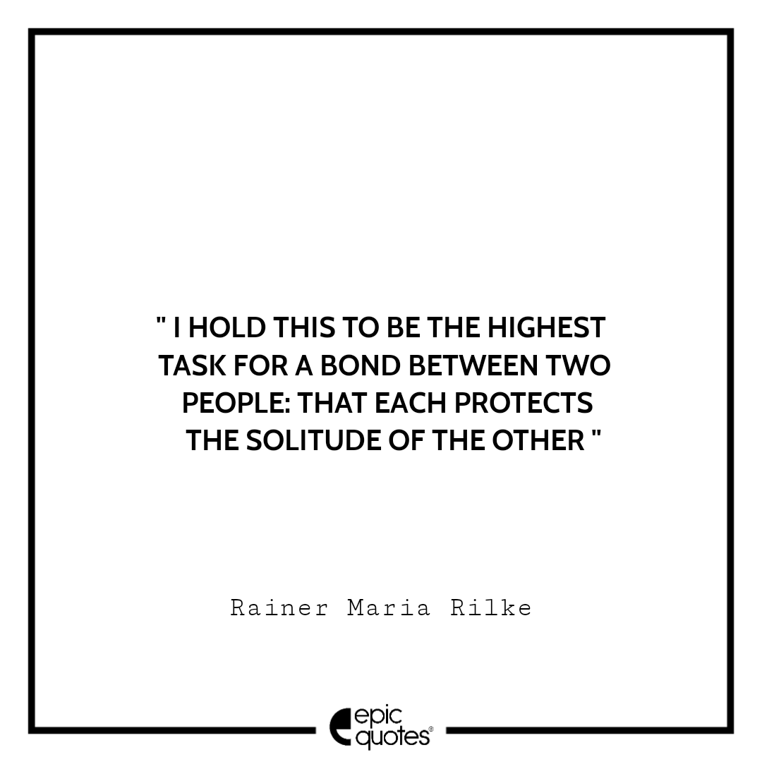 I hold this to be the highest task for a bond between two people: that each protects the solitude of the other.  -Rainer Maria Rilke