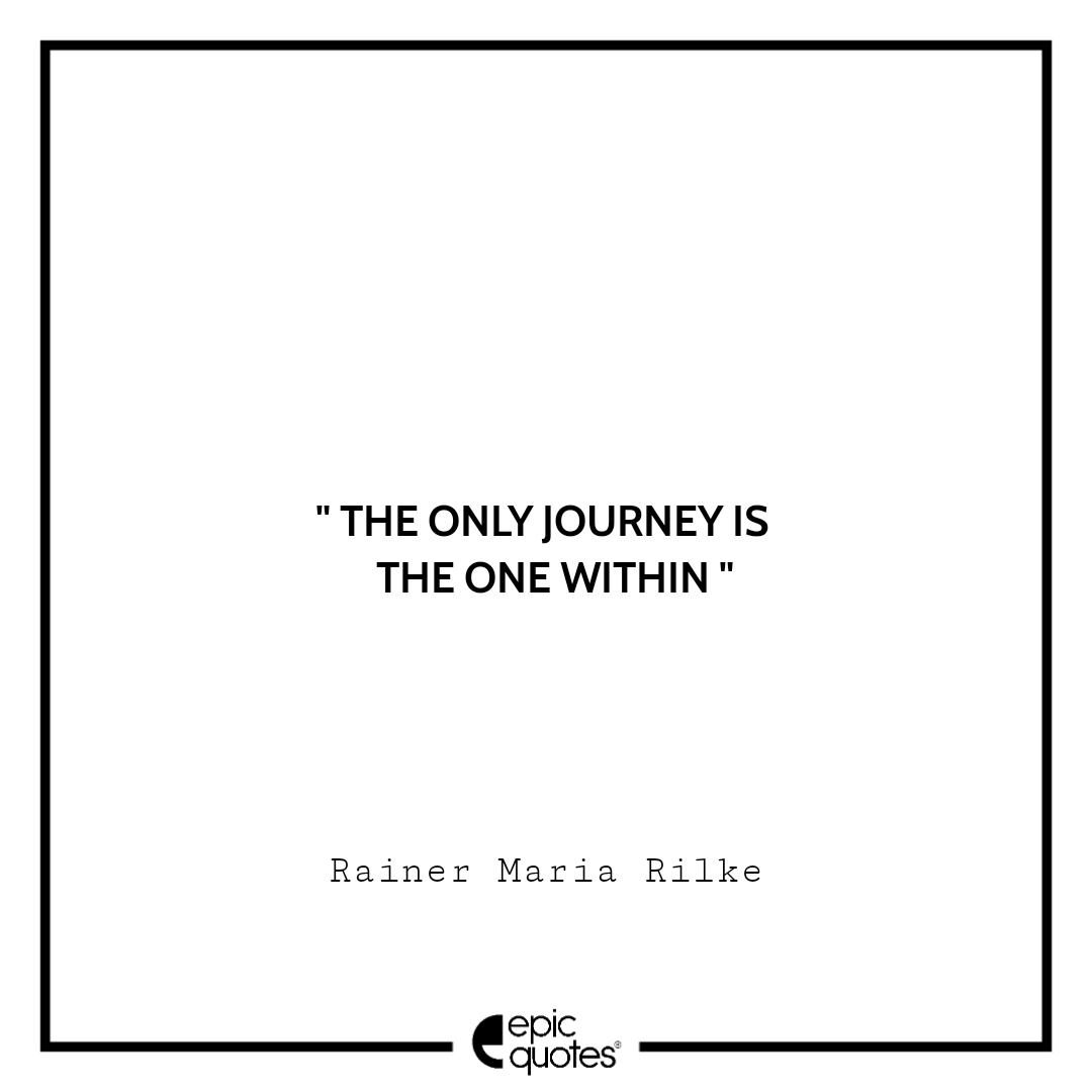 The only journey is the one within.  -Rainer Maria Rilke
