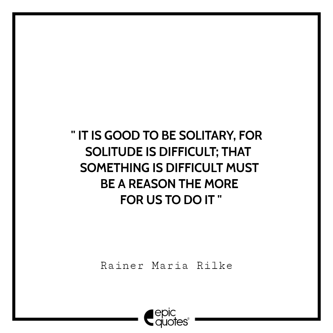 It is good to be solitary, for solitude is difficult; that something is difficult must be a reason the more for us to do it.  -Rainer Maria Rilke