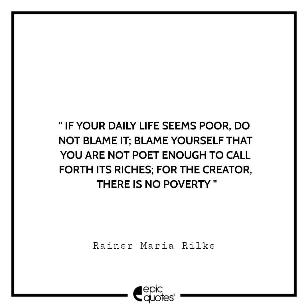 If your daily life seems poor, do not blame it; blame yourself that you are not poet enough to call forth its riches; for the Creator, there is no poverty.  -Rainer Maria Rilke
