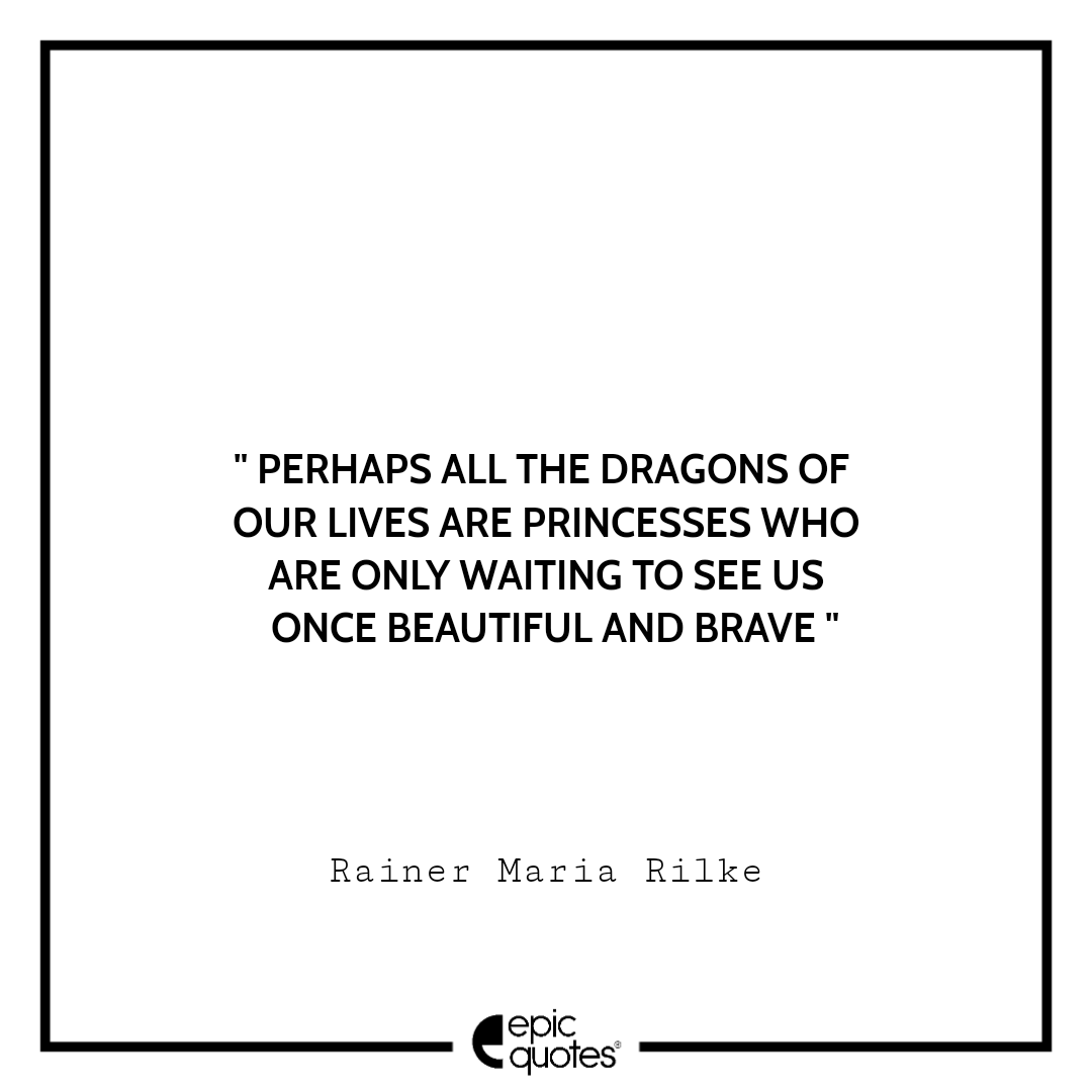 Perhaps all the dragons of our lives are princesses who are only waiting to see us once beautiful and brave. -Rainer Maria Rilke