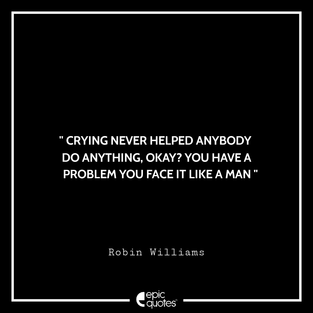 Crying never helped anybody do anything, okay? You have a problem you face it like a man. -Robin Williams