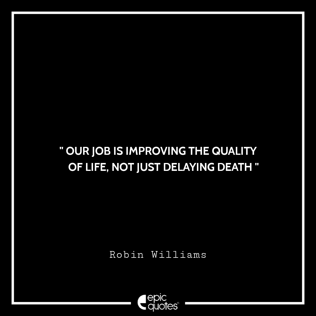 Our job is improving the quality of life, not just delaying death. -Robin Williams