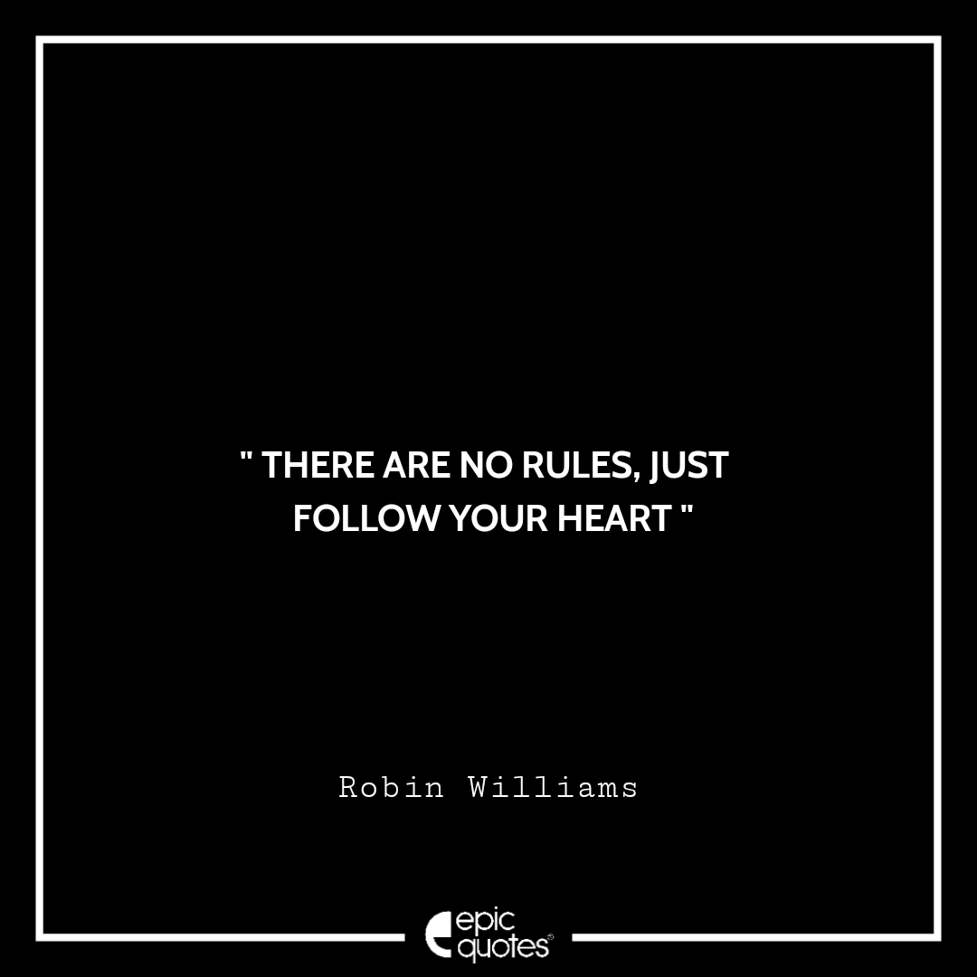 There are no rules, just follow your heart. -Robin Williams