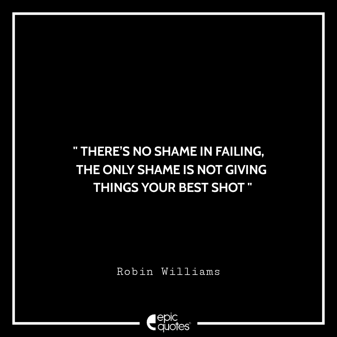 There's no shame in failing, the only shame is not giving things your best shot. -Robin Williams