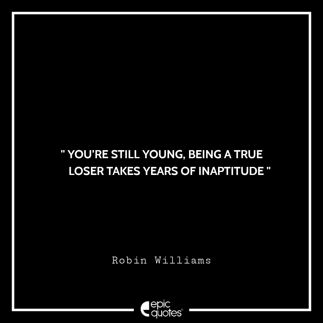 You're still young, being a true loser takes years of inaptitude. -Robin Williams