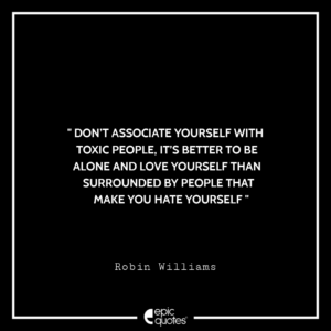 Don't associate yourself with toxic people, it's better to be alone and love yourself than surrounded by people that make you hate yourself. -Robin Williams