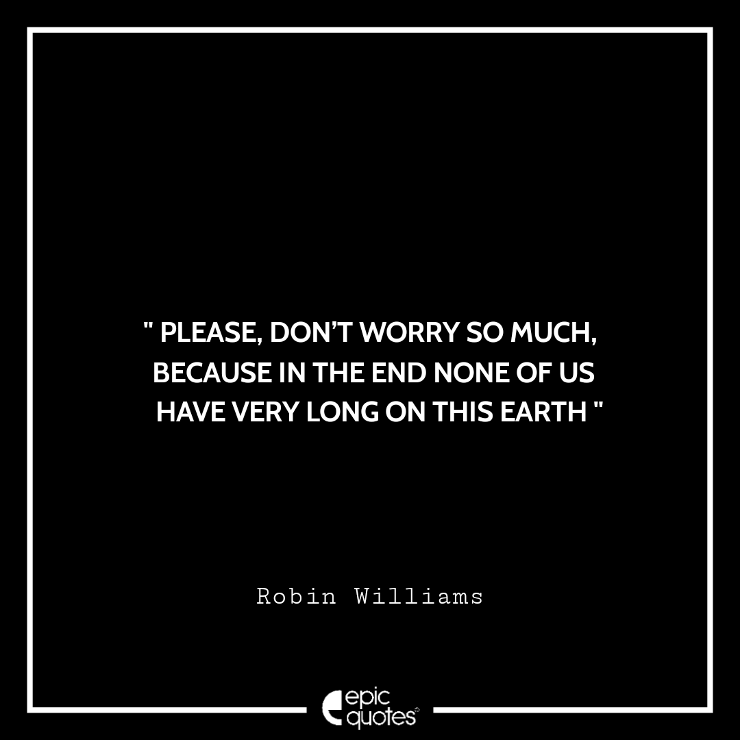 Please, don't worry so much, Because in the end none of us have very long on this earth. -Robin Williams