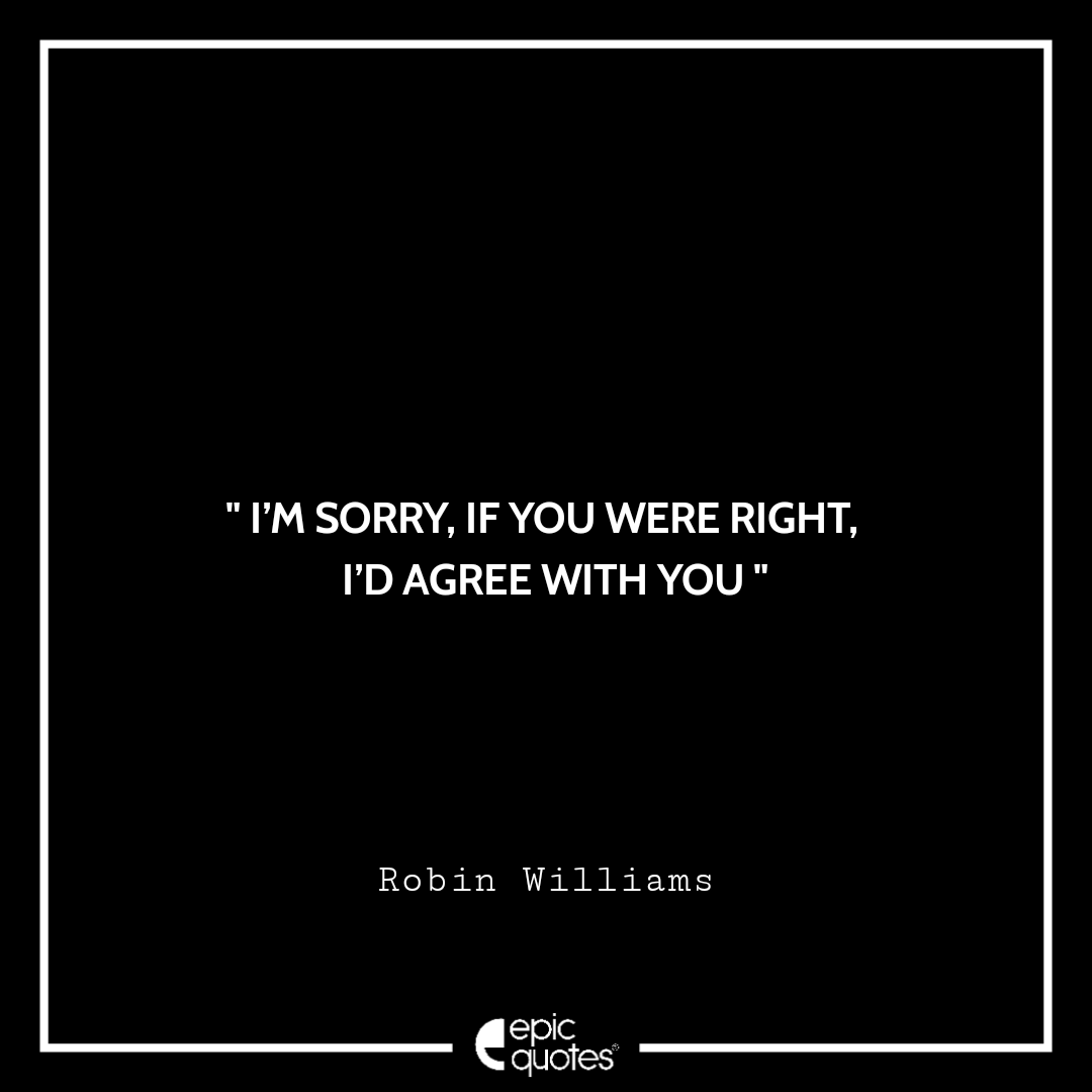 I'm sorry, if you were right, I'd agree with you. -Robin Williams