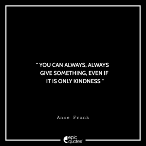 You can always, always give something, even if it is only kindness. –Anne Frank