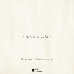 Forever is a lie. -Novoneel Chakraborty