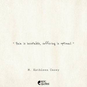 Pain is inevitable, suffering is optional. -M. Kathleen Casey