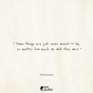 Some things are just never meant to be, no matter how much we wish they were. -Unknown