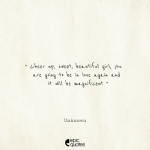 Cheer up, sweet, beautiful girl, you are going to be in love again and it will be magnificent. -Unknown