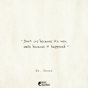 Don't cry because it's over, smile because it happened. –Dr. Seuss